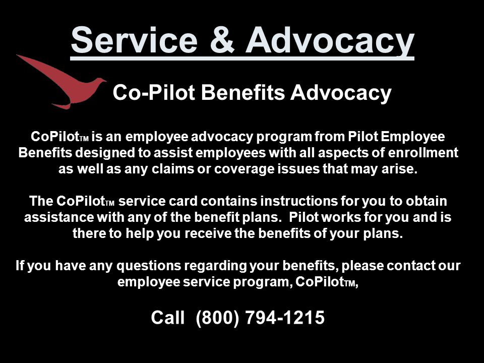 Service & Advocacy Co-Pilot Benefits Advocacy CoPilot TM is an employee advocacy program from Pilot Employee Benefits designed to assist employees with all aspects of enrollment as well as any claims or coverage issues that may arise.