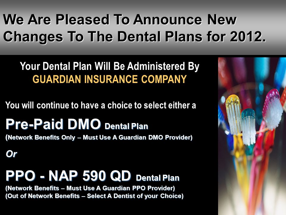 We Are Pleased To Announce New Changes To The Dental Plans for 2012. Your Dental Plan Will Be Administered By GUARDIAN INSURANCE COMPANY You will cont