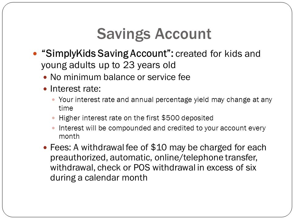 "Savings Account ""SimplyKids Saving Account"": created for kids and young adults up to 23 years old No minimum balance or service fee Interest rate: You"