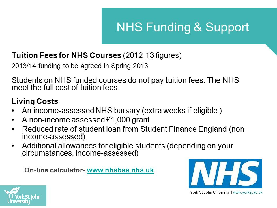 Tuition Fees for NHS Courses (2012-13 figures) 2013/14 funding to be agreed in Spring 2013 Students on NHS funded courses do not pay tuition fees.
