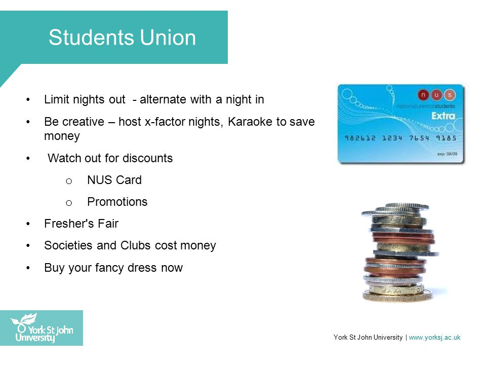 Limit nights out - alternate with a night in Be creative – host x-factor nights, Karaoke to save money Watch out for discounts o NUS Card o Promotions Fresher s Fair Societies and Clubs cost money Buy your fancy dress now York St John University | www.yorksj.ac.uk Students Union