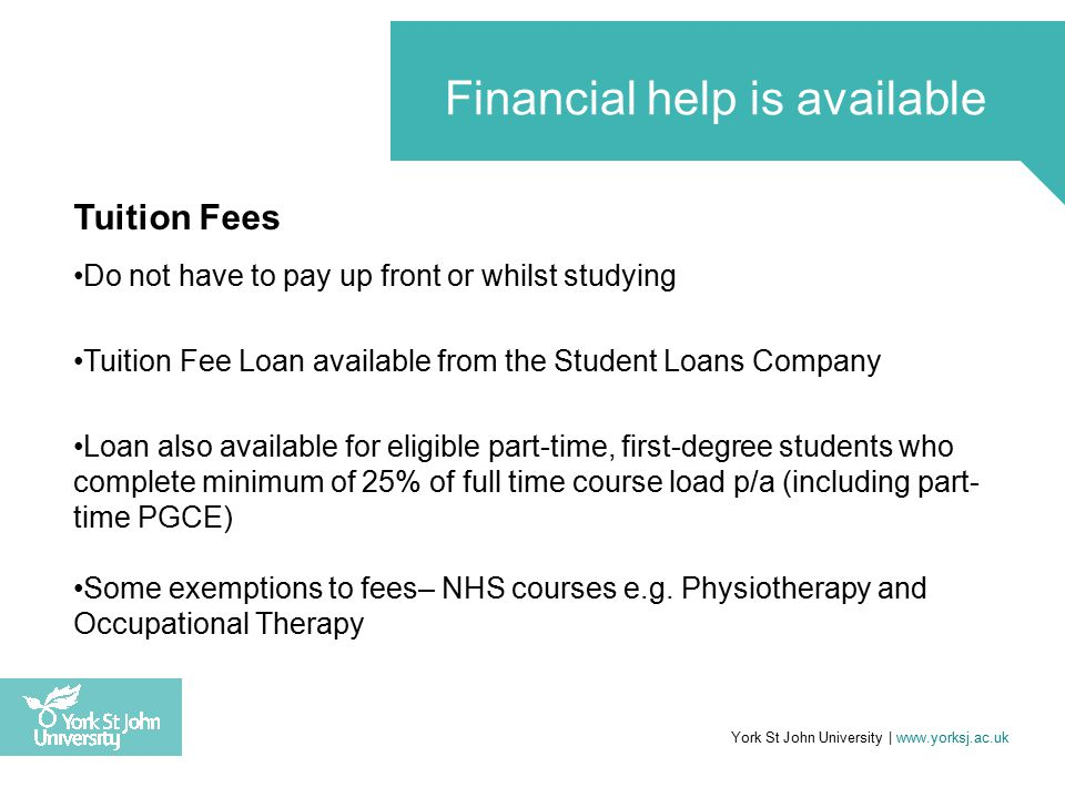 Tuition Fees Do not have to pay up front or whilst studying Tuition Fee Loan available from the Student Loans Company Loan also available for eligible part-time, first-degree students who complete minimum of 25% of full time course load p/a (including part- time PGCE) Some exemptions to fees– NHS courses e.g.
