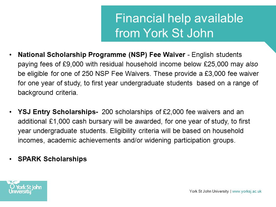 York St John University | www.yorksj.ac.uk Financial help available from York St John National Scholarship Programme (NSP) Fee Waiver - English students paying fees of £9,000 with residual household income below £25,000 may also be eligible for one of 250 NSP Fee Waivers.