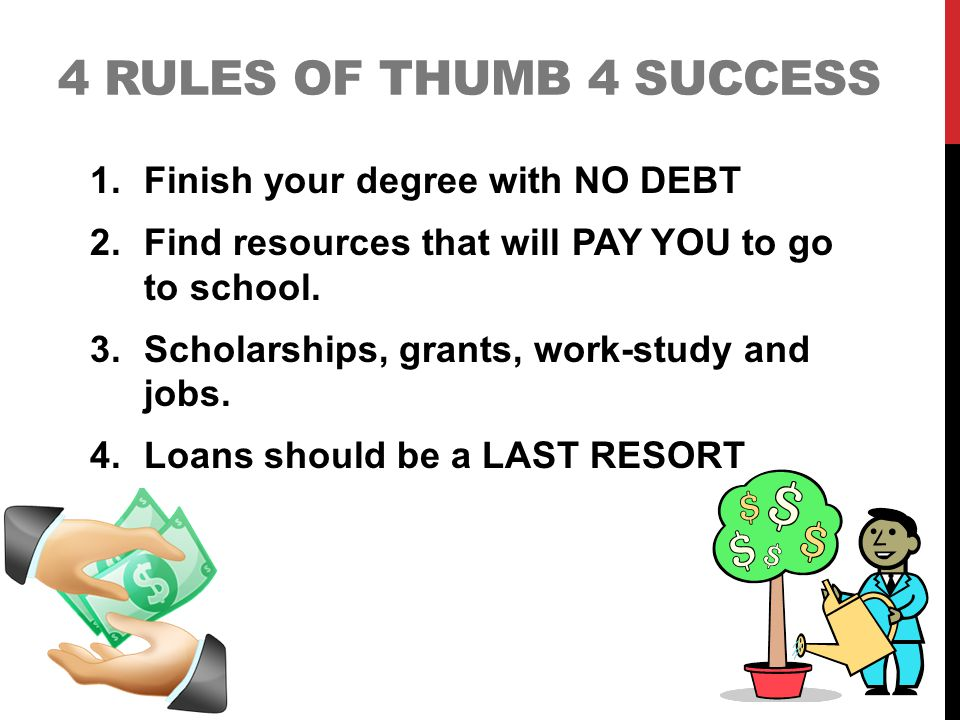 4 RULES OF THUMB 4 SUCCESS 1.Finish your degree with NO DEBT 2.Find resources that will PAY YOU to go to school.