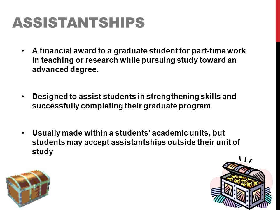ASSISTANTSHIPS A financial award to a graduate student for part-time work in teaching or research while pursuing study toward an advanced degree. Desi