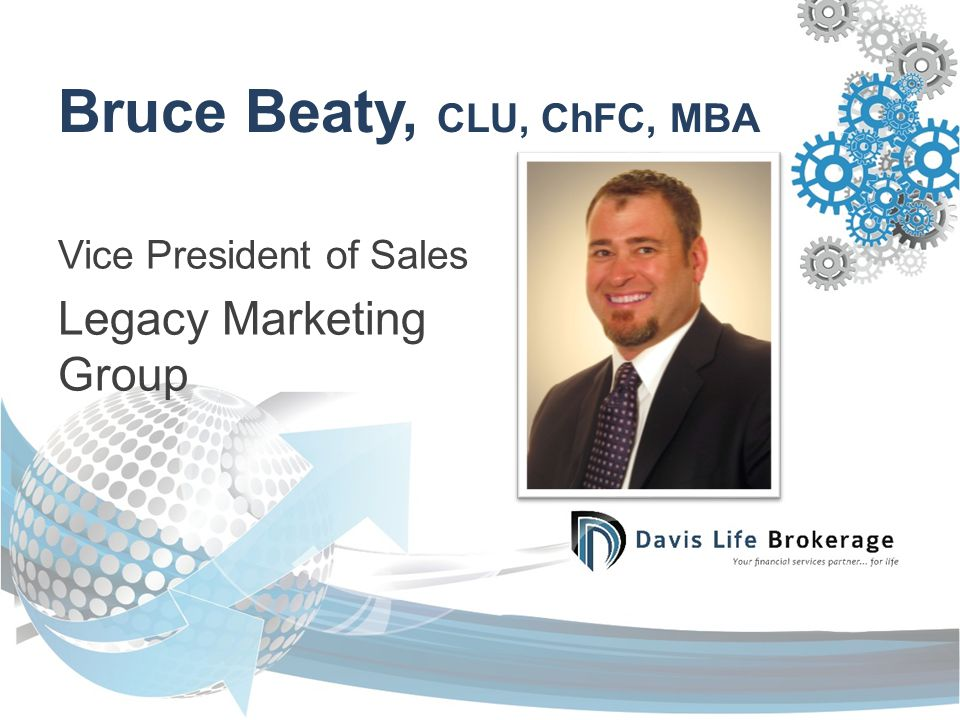 Bruce Beaty, CLU, ChFC, MBA Vice President of Sales Legacy Marketing Group