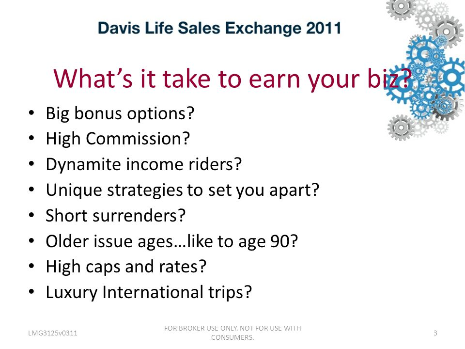 What's it take to earn your biz.LMG3125v0311 FOR BROKER USE ONLY.