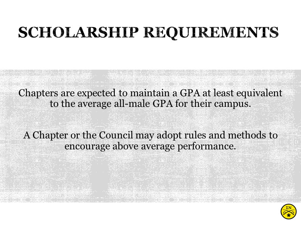 Chapters are expected to maintain a GPA at least equivalent to the average all-male GPA for their campus.