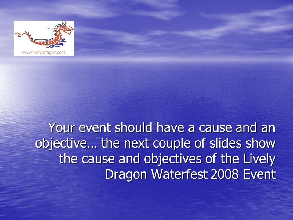 Your event should have a cause and an objective… the next couple of slides show the cause and objectives of the Lively Dragon Waterfest 2008 Event