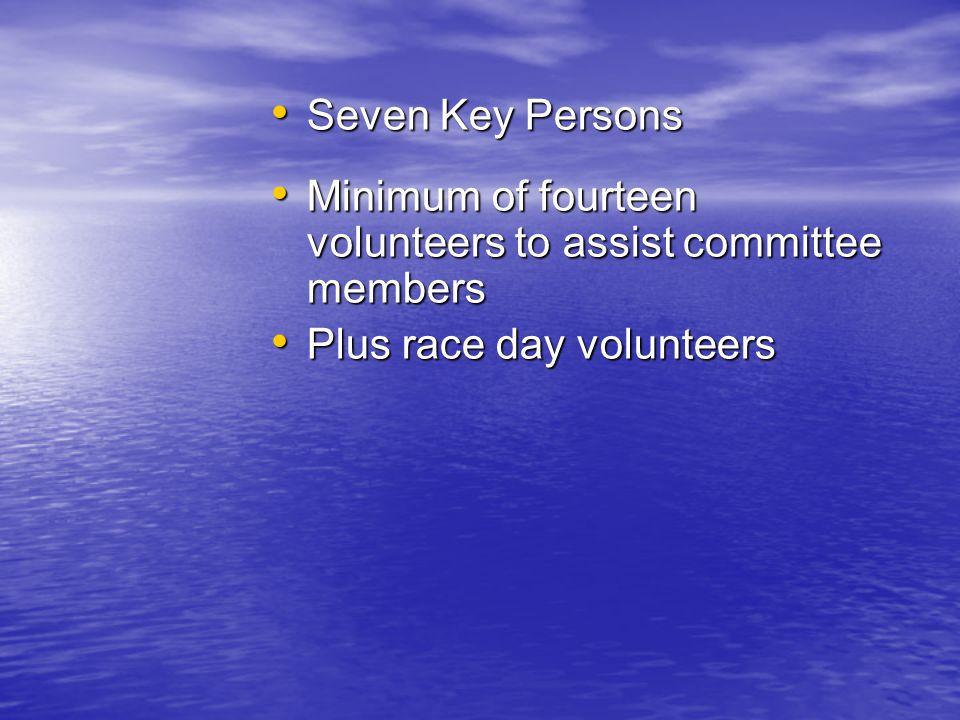 Seven Key Persons Seven Key Persons Minimum of fourteen volunteers to assist committee members Minimum of fourteen volunteers to assist committee members Plus race day volunteers Plus race day volunteers