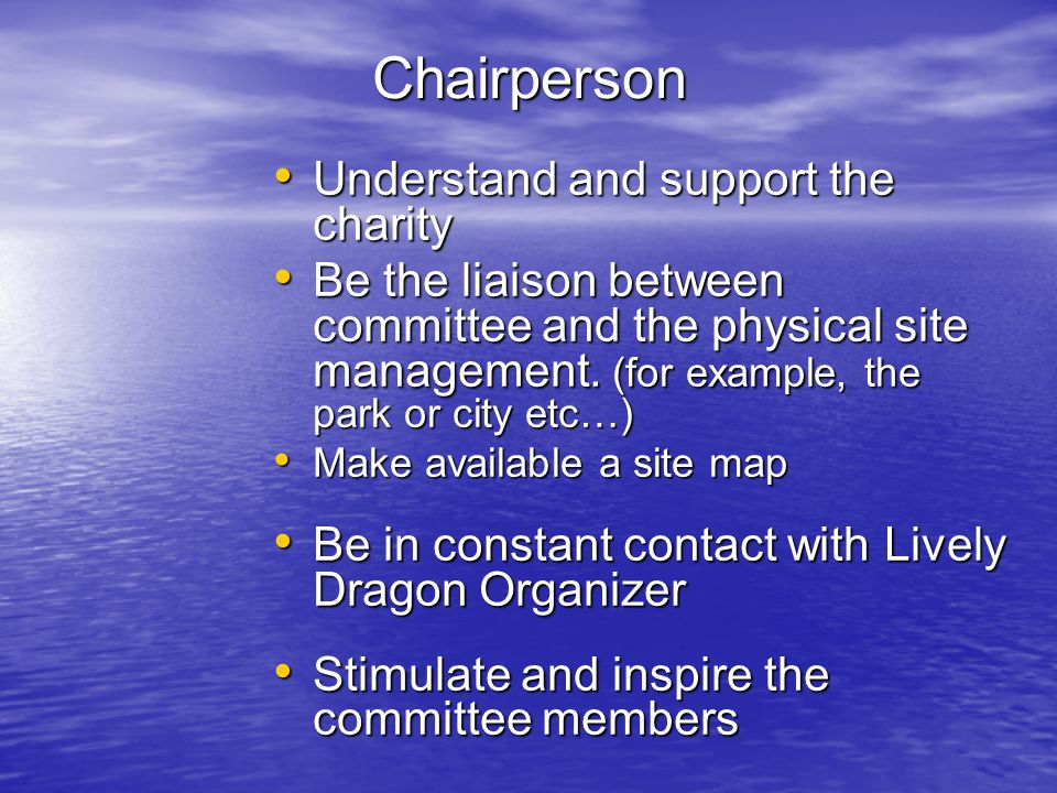 Chairperson Understand and support the charity Understand and support the charity Be the liaison between committee and the physical site management.