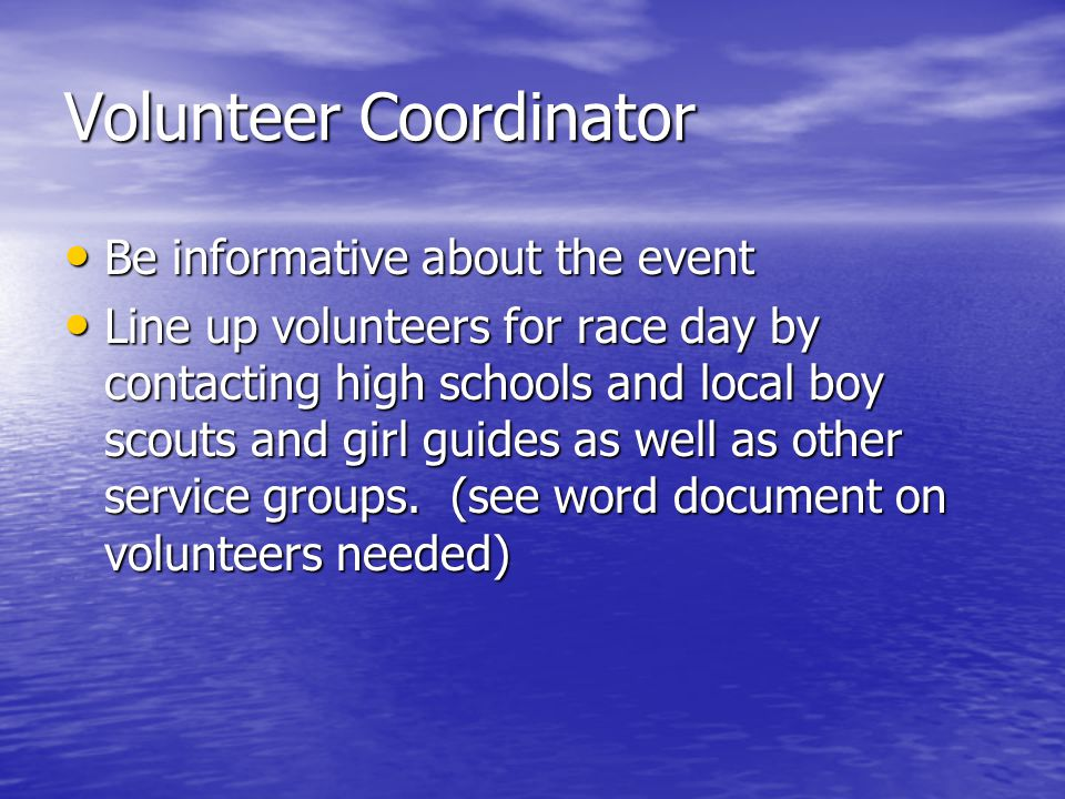Volunteer Coordinator Be informative about the event Be informative about the event Line up volunteers for race day by contacting high schools and local boy scouts and girl guides as well as other service groups.