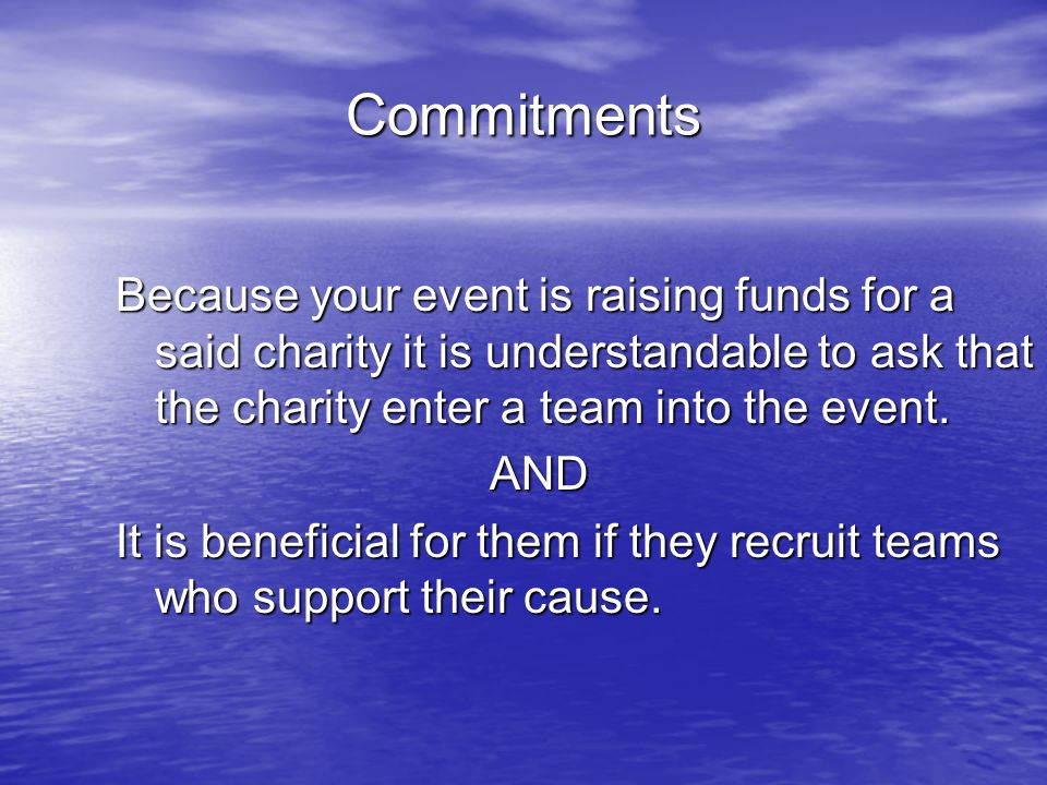 Commitments Because your event is raising funds for a said charity it is understandable to ask that the charity enter a team into the event.