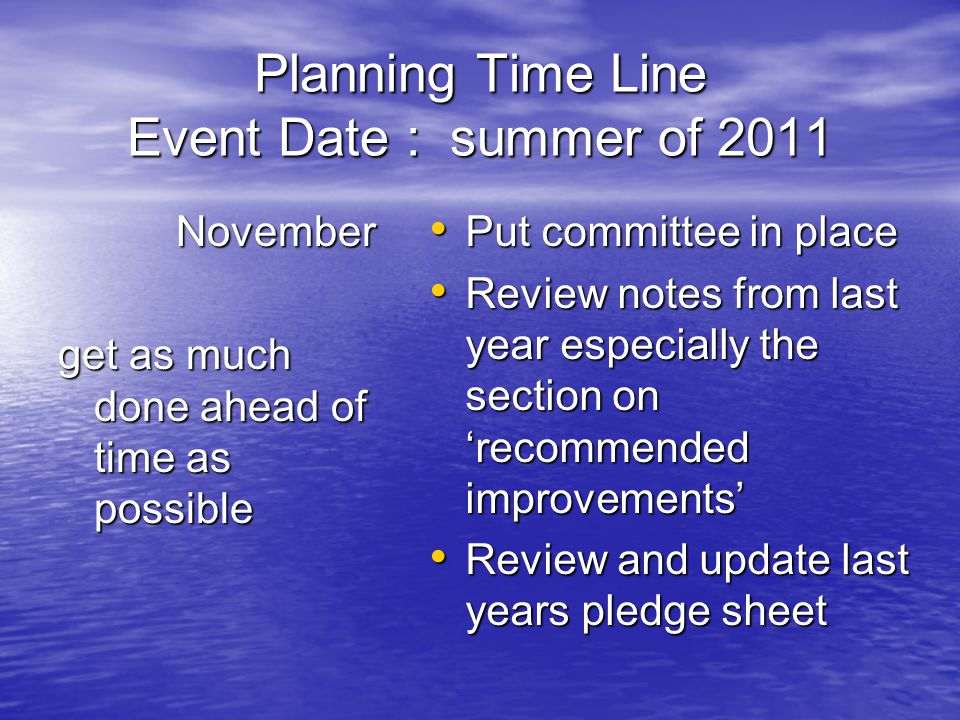 Planning Time Line Event Date : summer of 2011 November November get as much done ahead of time as possible Put committee in place Put committee in place Review notes from last year especially the section on 'recommended improvements' Review notes from last year especially the section on 'recommended improvements' Review and update last years pledge sheet Review and update last years pledge sheet