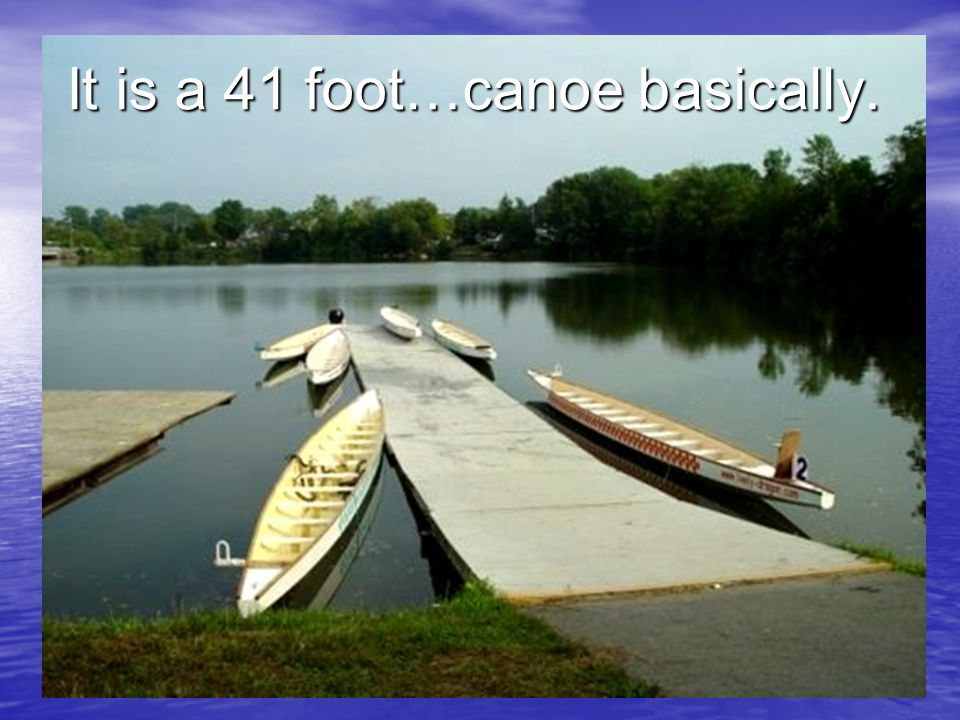 It is a 41 foot…canoe basically.