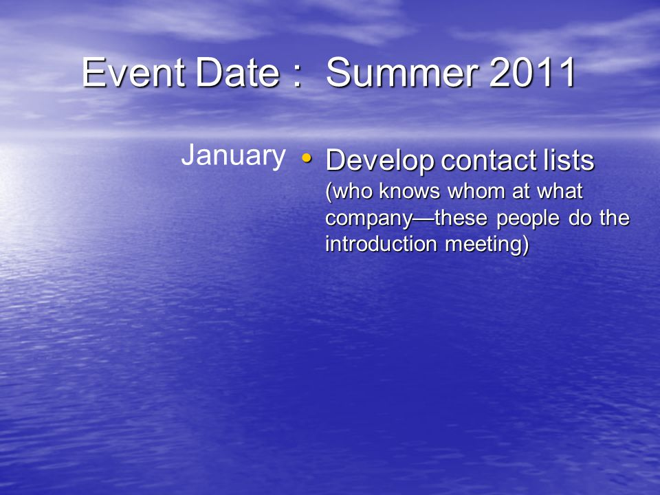 Event Date : Summer 2011 January Develop contact lists (who knows whom at what company—these people do the introduction meeting) Develop contact lists (who knows whom at what company—these people do the introduction meeting)