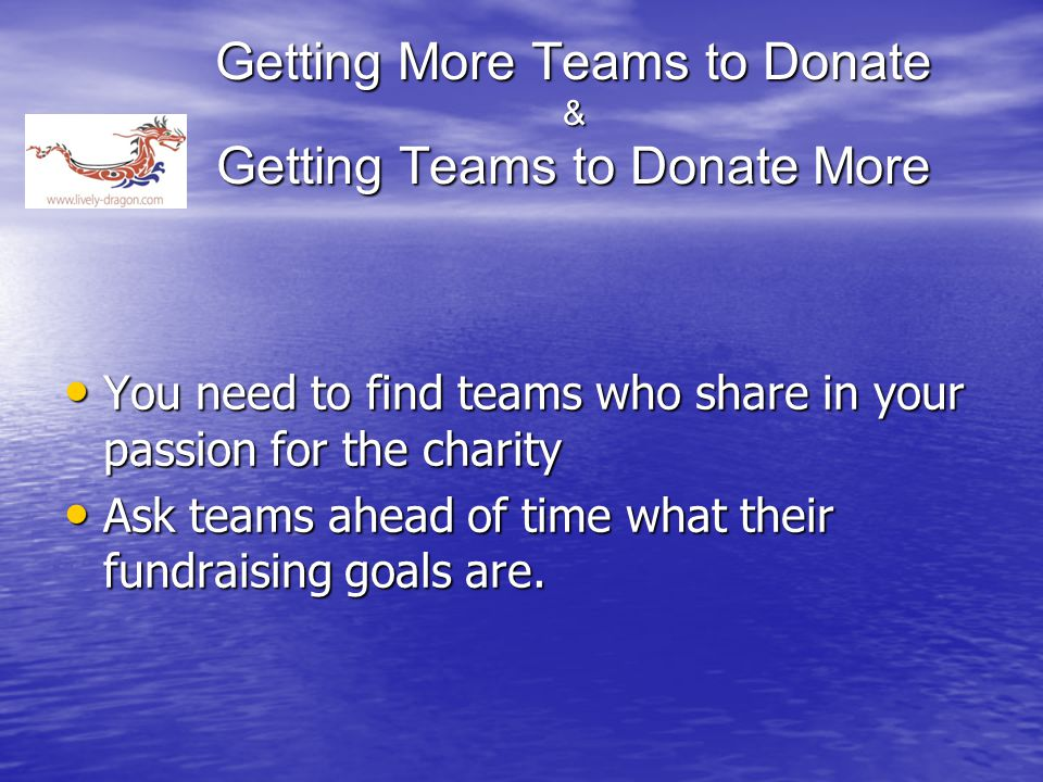 Getting More Teams to Donate & Getting Teams to Donate More You need to find teams who share in your passion for the charity You need to find teams who share in your passion for the charity Ask teams ahead of time what their fundraising goals are.