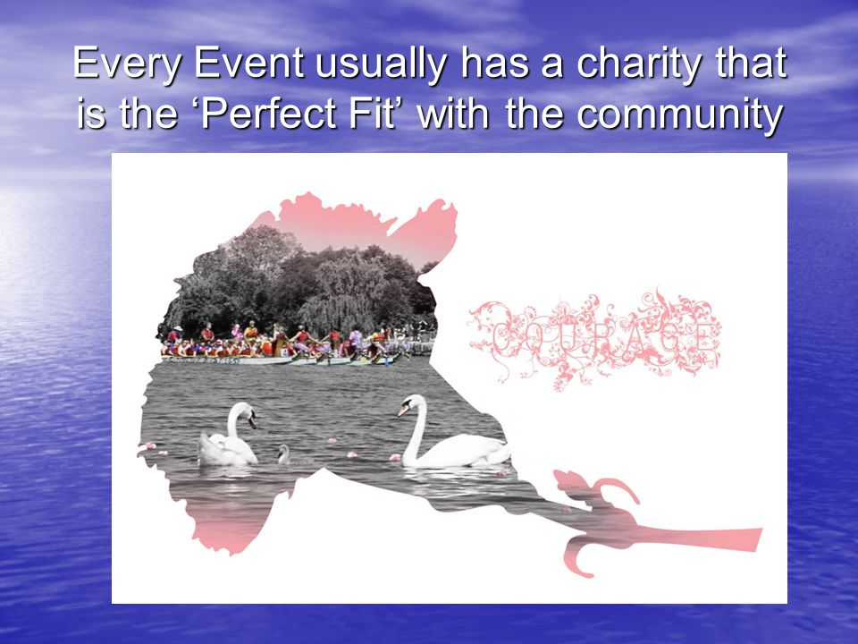 Every Event usually has a charity that is the 'Perfect Fit' with the community