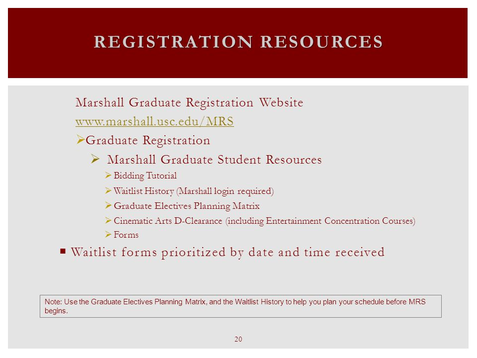 Marshall Graduate Registration Website www.marshall.usc.edu/MRS  Graduate Registration  Marshall Graduate Student Resources  Bidding Tutorial  Waitlist History (Marshall login required)  Graduate Electives Planning Matrix  Cinematic Arts D-Clearance (including Entertainment Concentration Courses)  Forms  Waitlist forms prioritized by date and time received REGISTRATION RESOURCES Note: Use the Graduate Electives Planning Matrix, and the Waitlist History to help you plan your schedule before MRS begins.