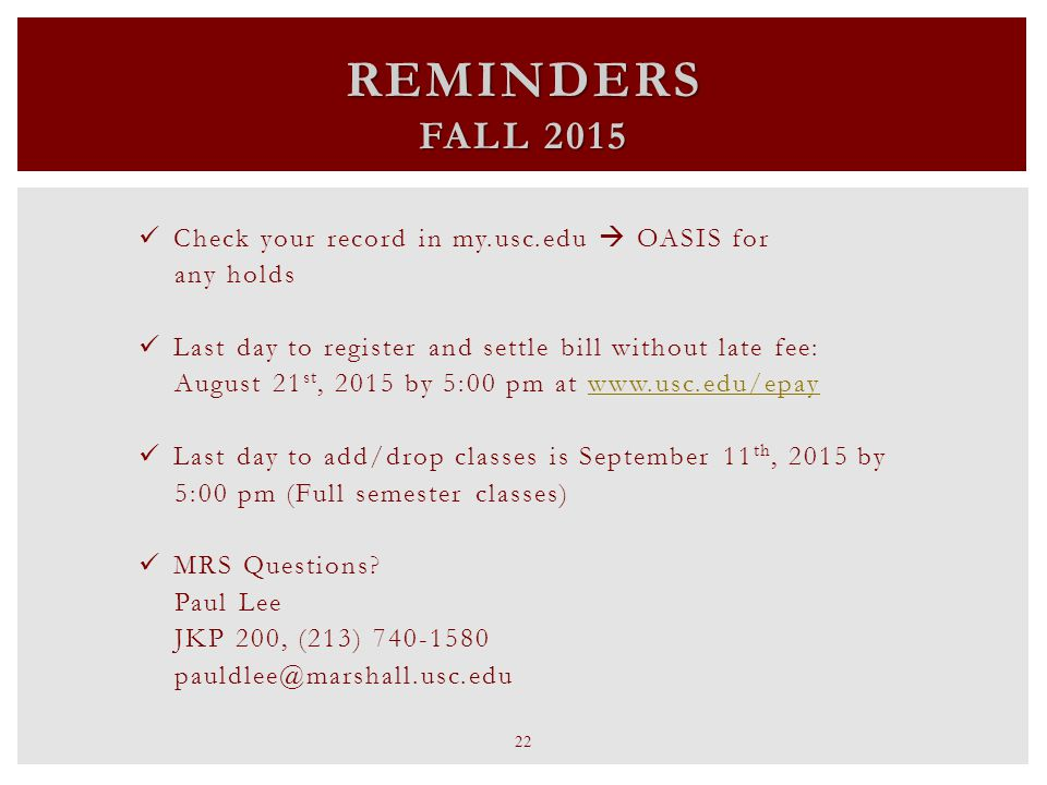 REMINDERS FALL 2015 Check your record in my.usc.edu  OASIS for any holds Last day to register and settle bill without late fee: August 21 st, 2015 by 5:00 pm at www.usc.edu/epaywww.usc.edu/epay Last day to add/drop classes is September 11 th, 2015 by 5:00 pm (Full semester classes) MRS Questions.