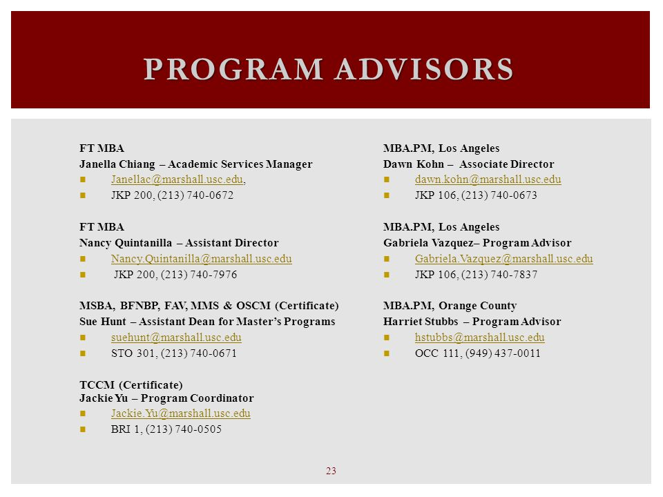 PROGRAM ADVISORS 23  MBA.PM, Los Angeles Dawn Kohn – Associate Director dawn.kohn@marshall.usc.edu JKP 106, (213) 740-0673  MBA.PM, Los Angeles Gabriela Vazquez– Program Advisor Gabriela.Vazquez@marshall.usc.edu JKP 106, (213) 740-7837 MBA.PM, Orange County Harriet Stubbs – Program Advisor hstubbs@marshall.usc.edu OCC 111, (949) 437-0011  FT MBA Janella Chiang – Academic Services Manager Janellac@marshall.usc.edu, Janellac@marshall.usc.edu JKP 200, (213) 740-0672 FT MBA Nancy Quintanilla – Assistant Director Nancy.Quintanilla@marshall.usc.edu JKP 200, (213) 740-7976  MSBA, BFNBP, FAV, MMS & OSCM (Certificate) Sue Hunt – Assistant Dean for Master's Programs suehunt@marshall.usc.edu STO 301, (213) 740-0671  TCCM (Certificate) Jackie Yu – Program Coordinator Jackie.Yu@marshall.usc.edu BRI 1, (213) 740-0505
