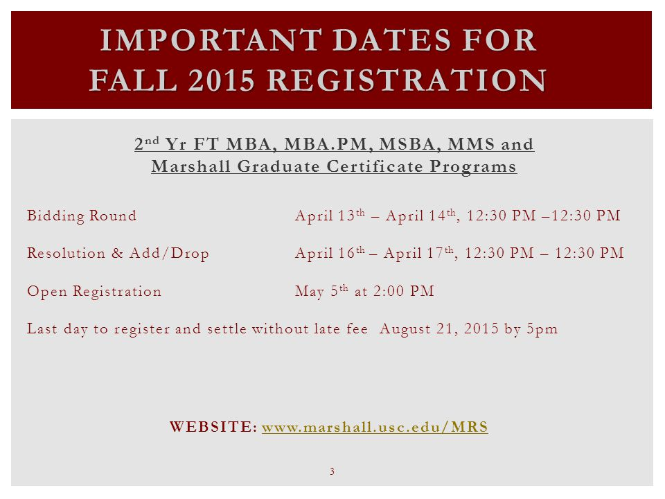 IMPORTANT DATES FOR FALL 2015 REGISTRATION 2 nd Yr FT MBA, MBA.PM, MSBA, MMS and Marshall Graduate Certificate Programs Bidding Round April 13 th – April 14 th, 12:30 PM –12:30 PM Resolution & Add/Drop April 16 th – April 17 th, 12:30 PM – 12:30 PM Open Registration May 5 th at 2:00 PM Last day to register and settle without late fee August 21, 2015 by 5pm WEBSITE: www.marshall.usc.edu/MRSwww.marshall.usc.edu/MRS 3