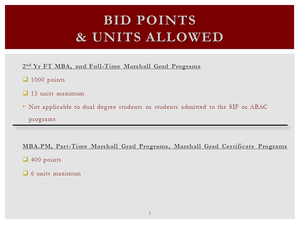 2 nd Yr FT MBA, and Full-Time Marshall Grad Programs  1000 points  15 units maximum Not applicable to dual degree students or students admitted to the SIF or ABAC programs MBA.PM, Part-Time Marshall Grad Programs, Marshall Grad Certificate Programs  400 points  6 units maximum BID POINTS & UNITS ALLOWED 5