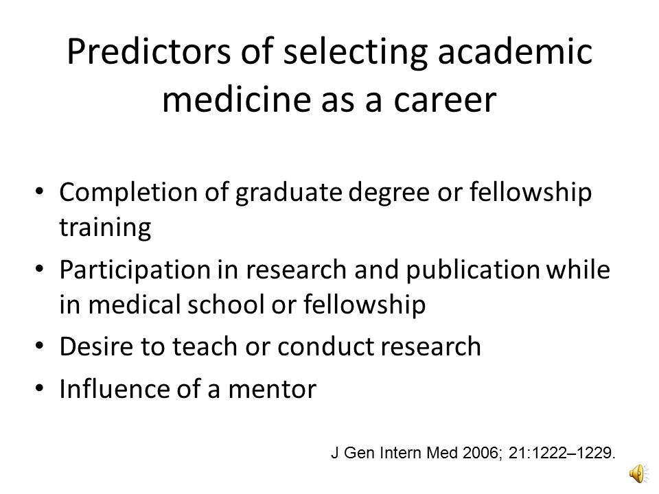 Predictors of selecting academic medicine as a career Completion of graduate degree or fellowship training Participation in research and publication while in medical school or fellowship Desire to teach or conduct research Influence of a mentor J Gen Intern Med 2006; 21:1222–1229.