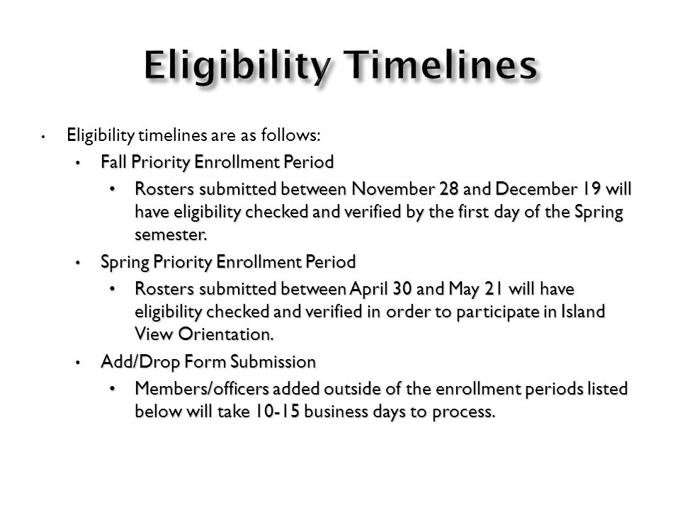 Eligibility timelines are as follows: Fall Priority Enrollment Period Fall Priority Enrollment Period Rosters submitted between November 28 and December 19 will have eligibility checked and verified by the first day of the Spring semester.