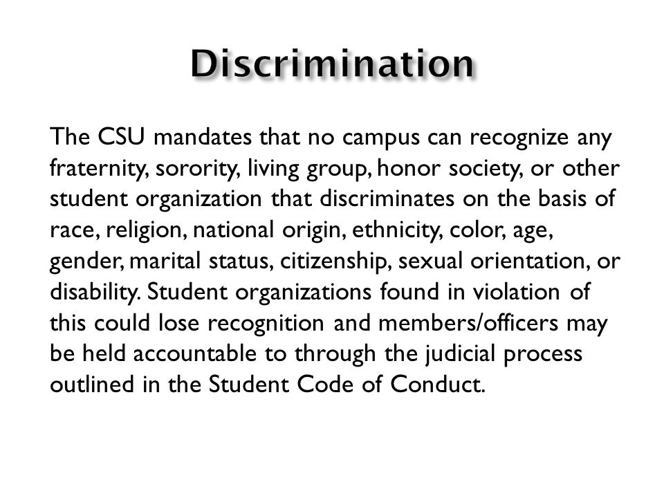 The CSU mandates that no campus can recognize any fraternity, sorority, living group, honor society, or other student organization that discriminates on the basis of race, religion, national origin, ethnicity, color, age, gender, marital status, citizenship, sexual orientation, or disability.