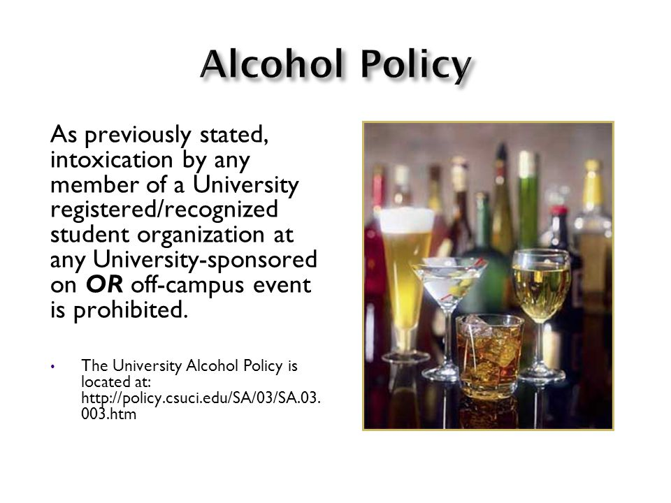 As previously stated, intoxication by any member of a University registered/recognized student organization at any University-sponsored on OR off-campus event is prohibited.
