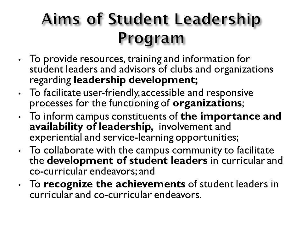 To provide resources, training and information for student leaders and advisors of clubs and organizations regarding leadership development; To facilitate user-friendly, accessible and responsive processes for the functioning of organizations; To inform campus constituents of the importance and availability of leadership, involvement and experiential and service-learning opportunities; To collaborate with the campus community to facilitate the development of student leaders in curricular and co-curricular endeavors; and To recognize the achievements of student leaders in curricular and co-curricular endeavors.