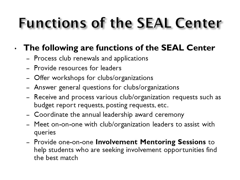 The SEAL Center is staffed by Leadership Assistants who are student assistants trained in club/organization-related processes and procedures as well as leadership skills and theory.
