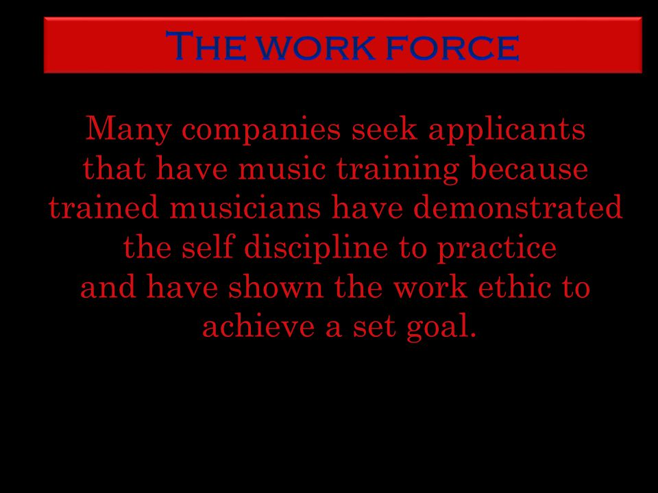 Many companies seek applicants that have music training because trained musicians have demonstrated the self discipline to practice and have shown the work ethic to achieve a set goal.