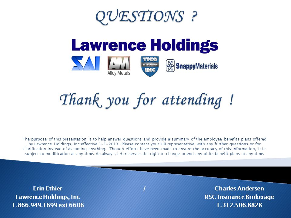The purpose of this presentation is to help answer questions and provide a summary of the employee benefits plans offered by Lawrence Holdings, Inc effective 1-1-2013.