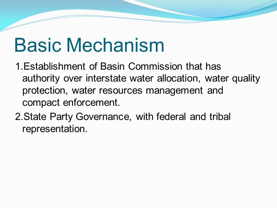 Basic Mechanism 1.Establishment of Basin Commission that has authority over interstate water allocation, water quality protection, water resources management and compact enforcement.