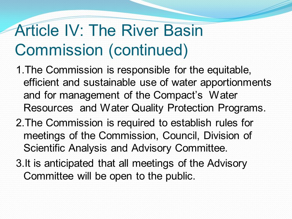 Article IV: The River Basin Commission (continued) 1.The Commission is responsible for the equitable, efficient and sustainable use of water apportionments and for management of the Compact's Water Resources and Water Quality Protection Programs.