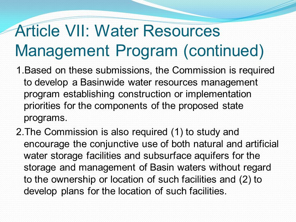 Article VII: Water Resources Management Program (continued) 1.Based on these submissions, the Commission is required to develop a Basinwide water resources management program establishing construction or implementation priorities for the components of the proposed state programs.
