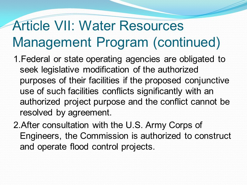 Article VII: Water Resources Management Program (continued) 1.Federal or state operating agencies are obligated to seek legislative modification of the authorized purposes of their facilities if the proposed conjunctive use of such facilities conflicts significantly with an authorized project purpose and the conflict cannot be resolved by agreement.