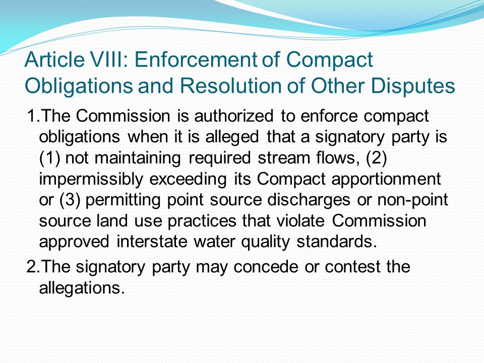 Article VIII: Enforcement of Compact Obligations and Resolution of Other Disputes 1.The Commission is authorized to enforce compact obligations when it is alleged that a signatory party is (1) not maintaining required stream flows, (2) impermissibly exceeding its Compact apportionment or (3) permitting point source discharges or non-point source land use practices that violate Commission approved interstate water quality standards.