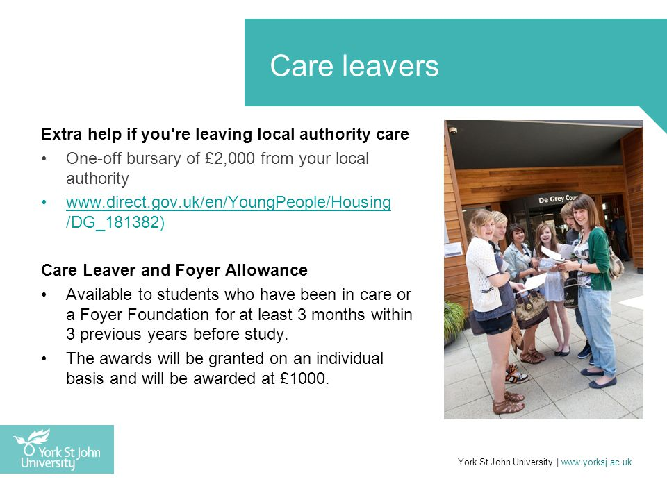 Extra help if you re leaving local authority care One-off bursary of £2,000 from your local authority www.direct.gov.uk/en/YoungPeople/Housing /DG_181382)www.direct.gov.uk/en/YoungPeople/Housing Care Leaver and Foyer Allowance Available to students who have been in care or a Foyer Foundation for at least 3 months within 3 previous years before study.