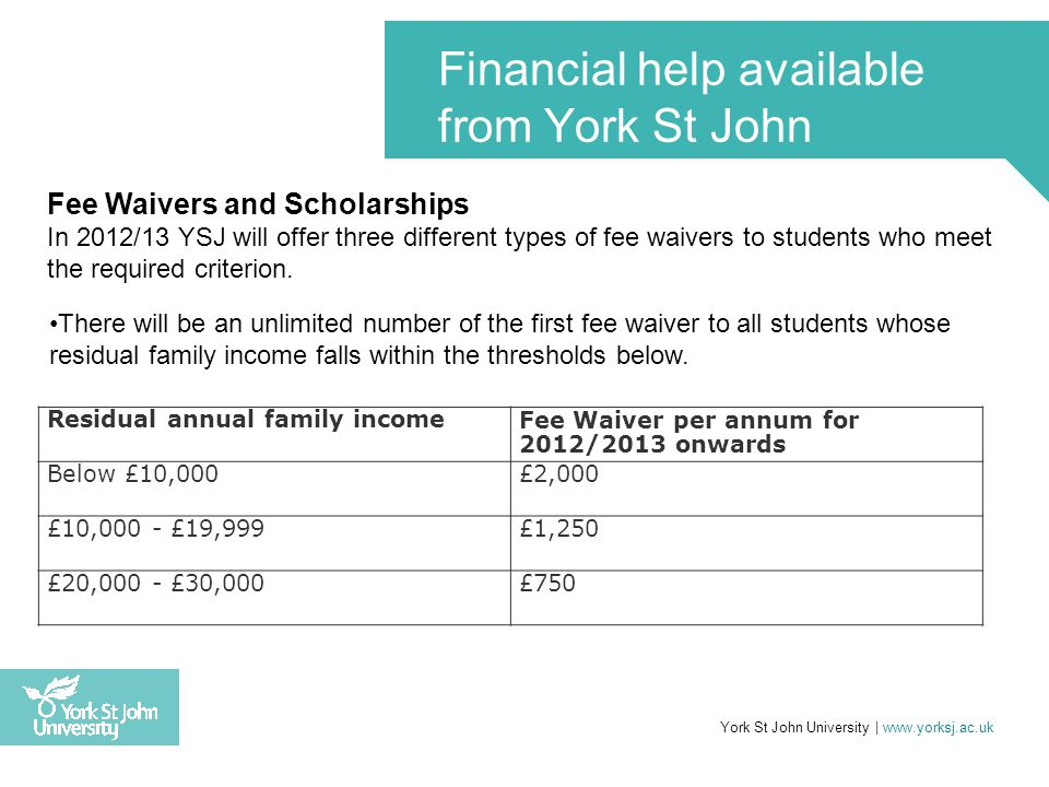 York St John University | www.yorksj.ac.uk Financial help available from York St John There will be a second fee waiver of £3,000 for one year only offered via the National Scholarship Programme (NSP), this will be available to 96 students, English Domicile only, whose income falls below £25,000 along with a second criteria.