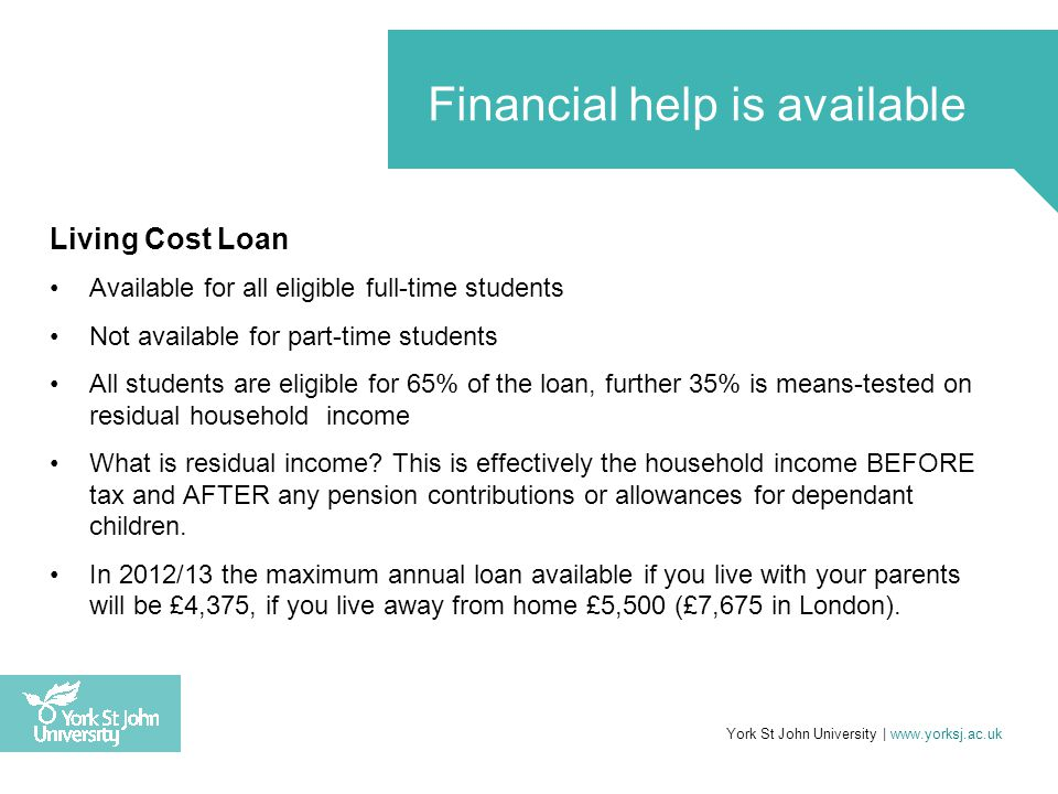 Living Cost Loan Available for all eligible full-time students Not available for part-time students All students are eligible for 65% of the loan, fur