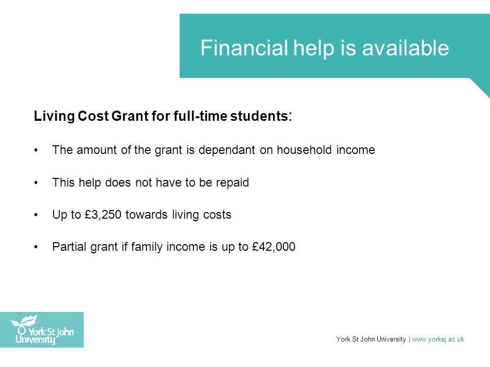 Living Cost Grant for full-time students : The amount of the grant is dependant on household income This help does not have to be repaid Up to £3,250 towards living costs Partial grant if family income is up to £42,000 York St John University | www.yorksj.ac.uk Financial help is available