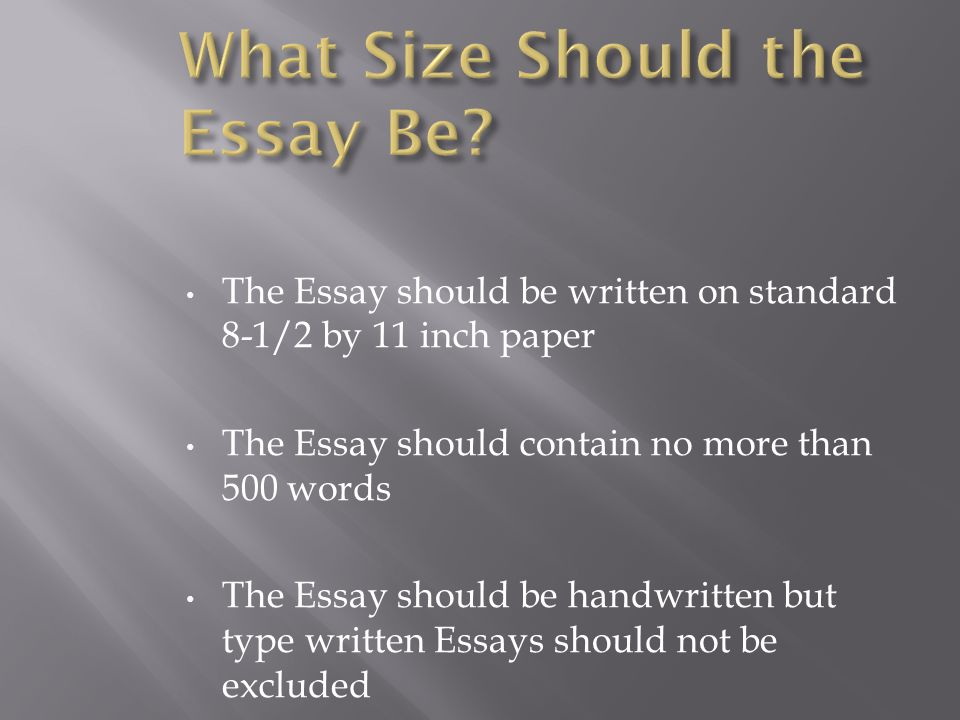 The Essay should be written on standard 8-1/2 by 11 inch paper The Essay should contain no more than 500 words The Essay should be handwritten but type written Essays should not be excluded