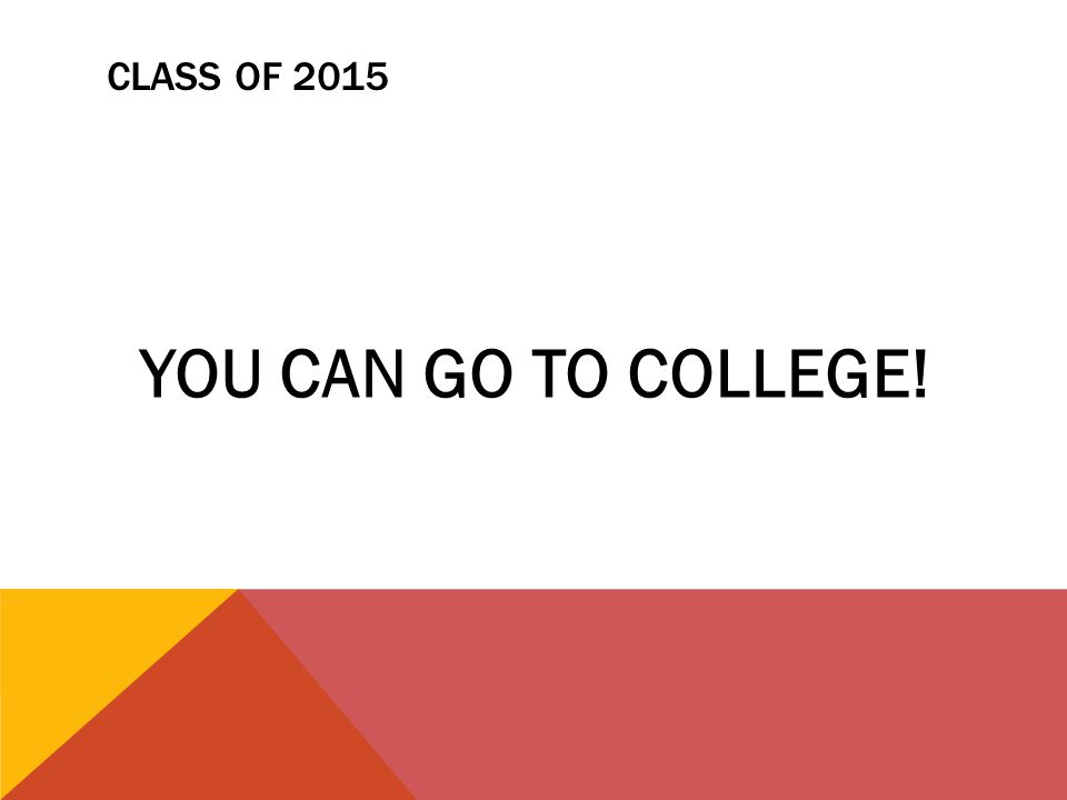 CLASS OF 2015 YOU CAN GO TO COLLEGE!