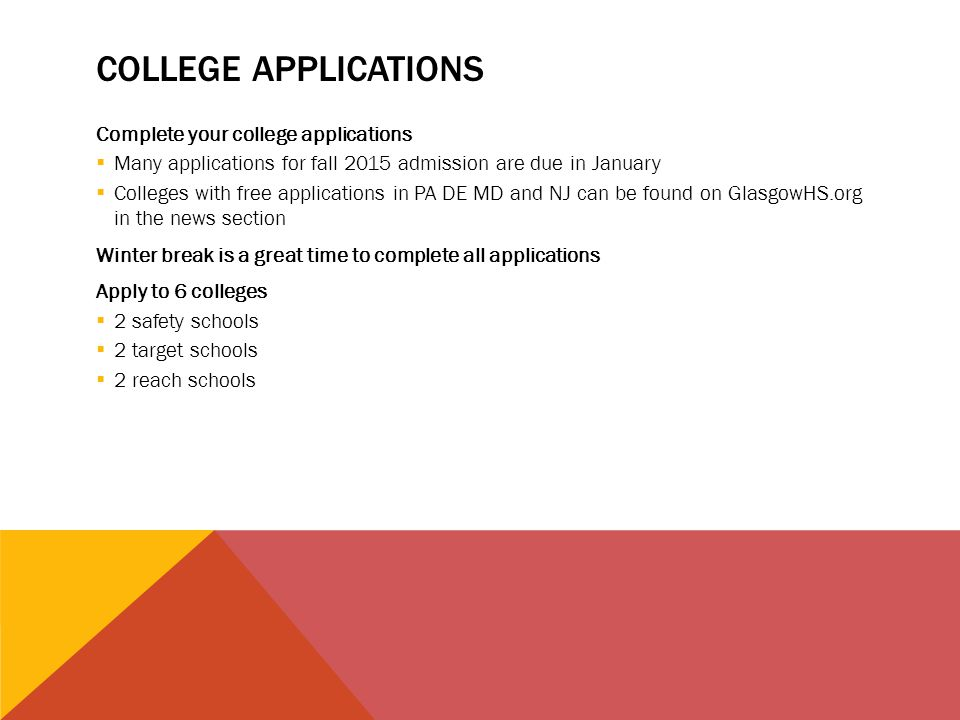 COLLEGE APPLICATIONS Complete your college applications  Many applications for fall 2015 admission are due in January  Colleges with free applications in PA DE MD and NJ can be found on GlasgowHS.org in the news section Winter break is a great time to complete all applications Apply to 6 colleges  2 safety schools  2 target schools  2 reach schools