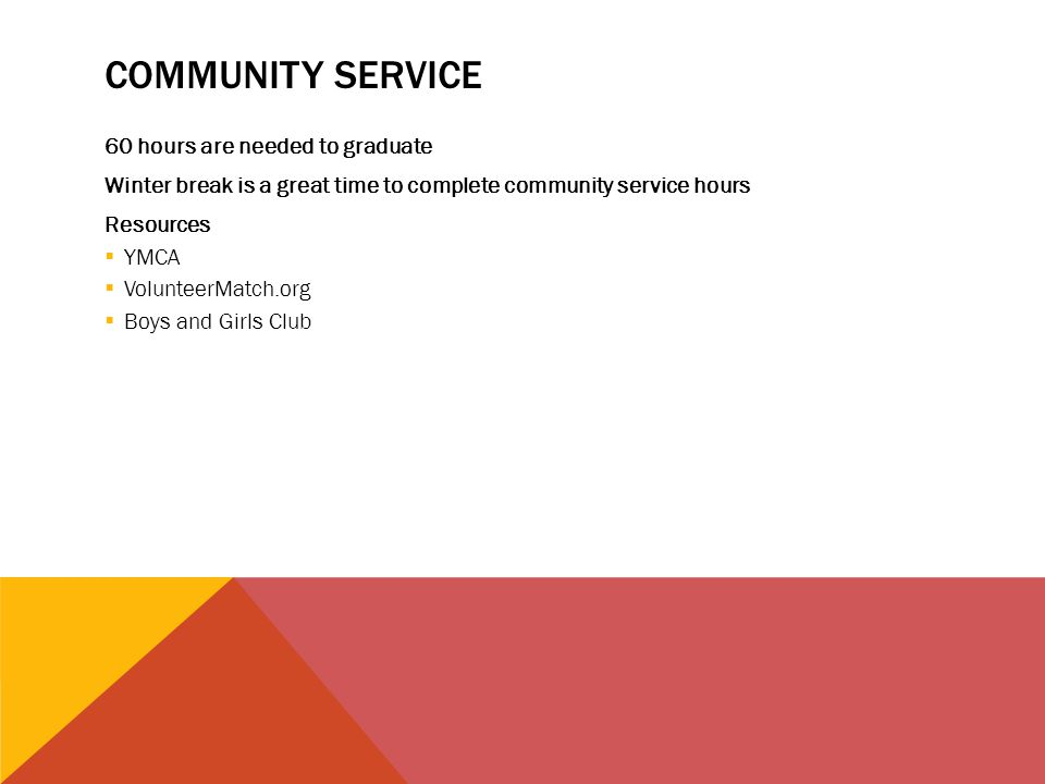 COMMUNITY SERVICE 60 hours are needed to graduate Winter break is a great time to complete community service hours Resources  YMCA  VolunteerMatch.o