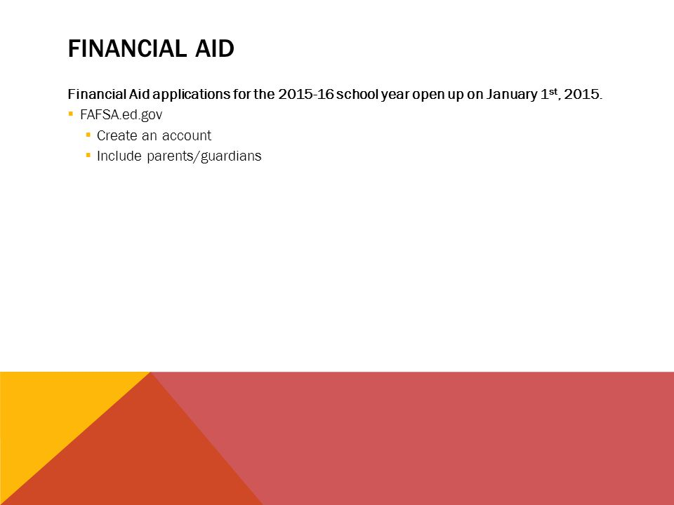 FINANCIAL AID Financial Aid applications for the 2015-16 school year open up on January 1 st, 2015.  FAFSA.ed.gov  Create an account  Include paren