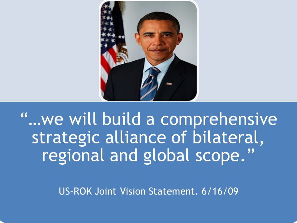 …we will build a comprehensive strategic alliance of bilateral, regional and global scope. US-ROK Joint Vision Statement.
